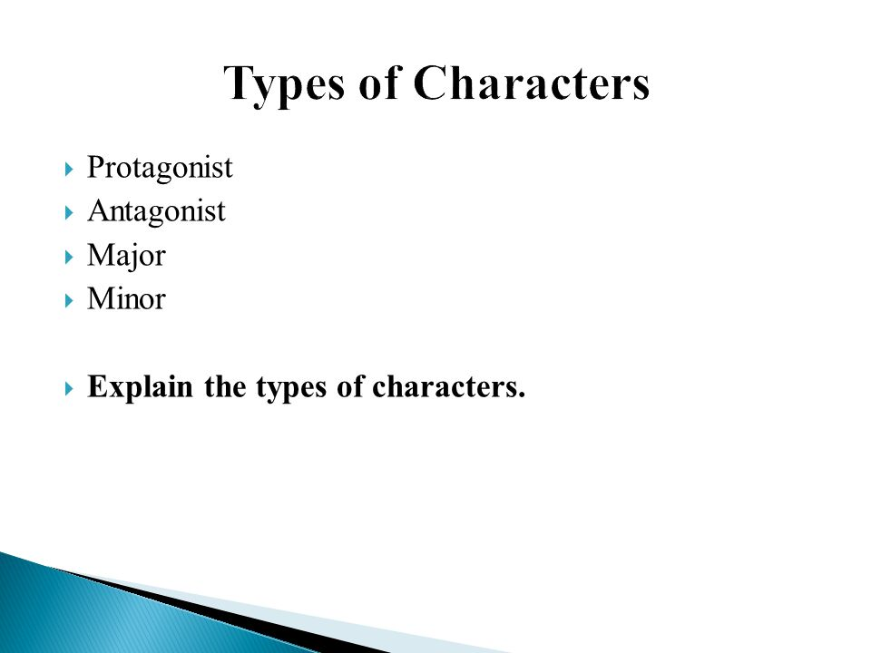  Protagonist  Antagonist  Major  Minor  Explain the types of characters.