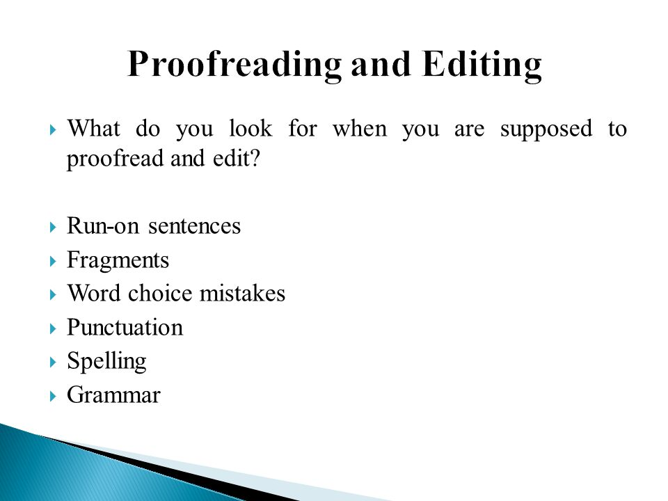  What do you look for when you are supposed to proofread and edit?  Run-on sentences  Fragments  Word choice mistakes  Punctuation  Spelling  G