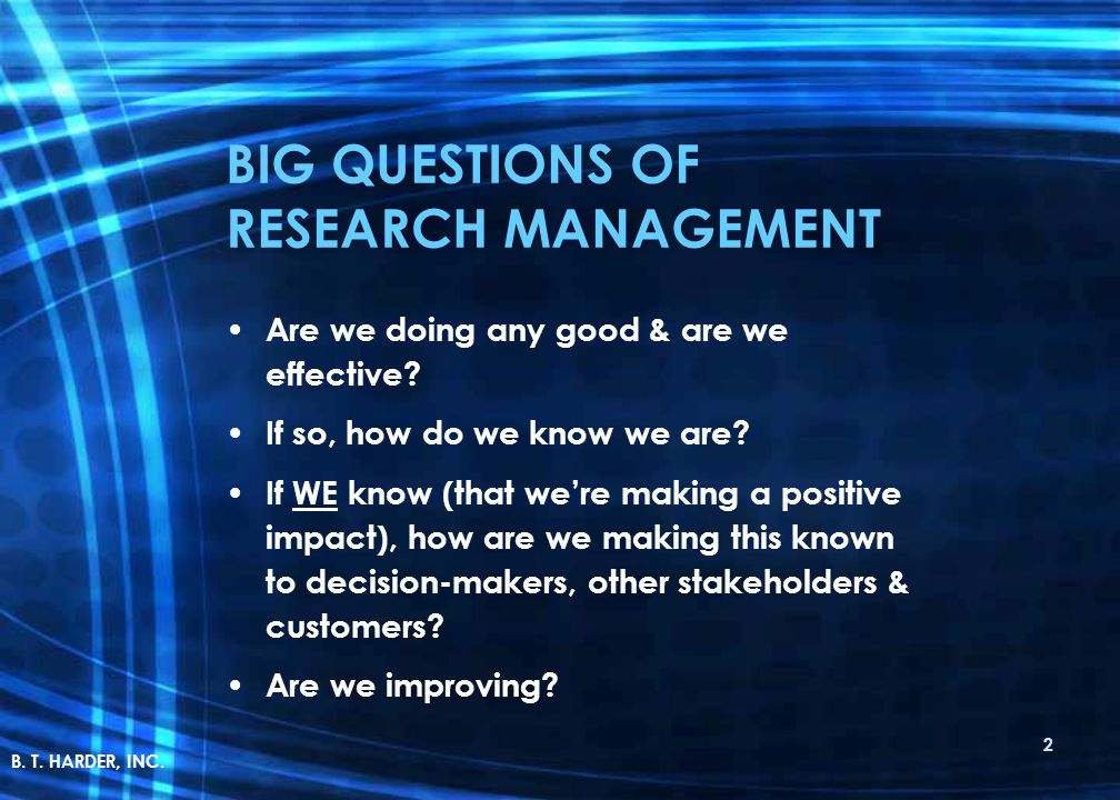 BIG QUESTIONS OF RESEARCH MANAGEMENT Are we doing any good & are we effective? If so, how do we know we are? If WE know (that we're making a positive