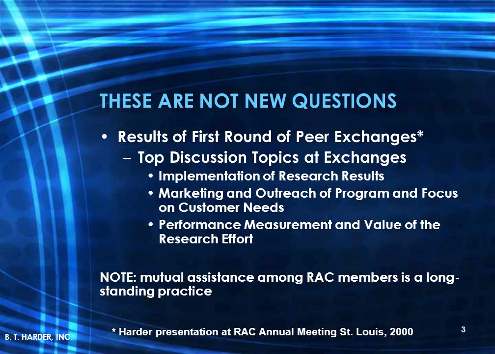 THESE ARE NOT NEW QUESTIONS Results of First Round of Peer Exchanges* – Top Discussion Topics at Exchanges Implementation of Research Results Marketing and Outreach of Program and Focus on Customer Needs Performance Measurement and Value of the Research Effort NOTE: mutual assistance among RAC members is a long- standing practice * Harder presentation at RAC Annual Meeting St.