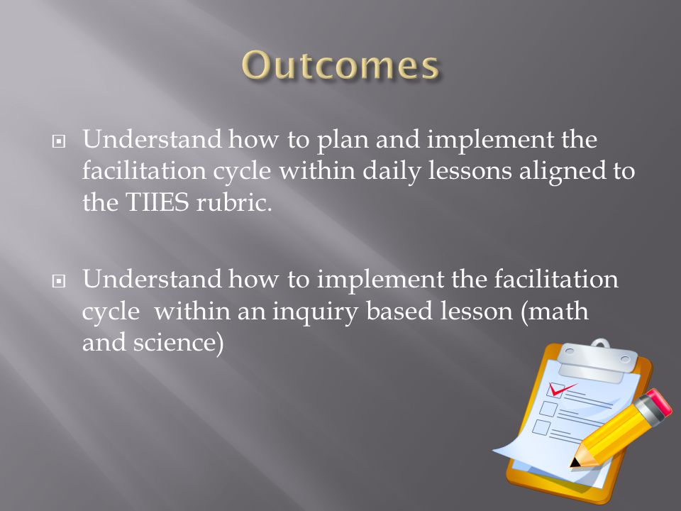  Understand how to plan and implement the facilitation cycle within daily lessons aligned to the TIIES rubric.  Understand how to implement the faci