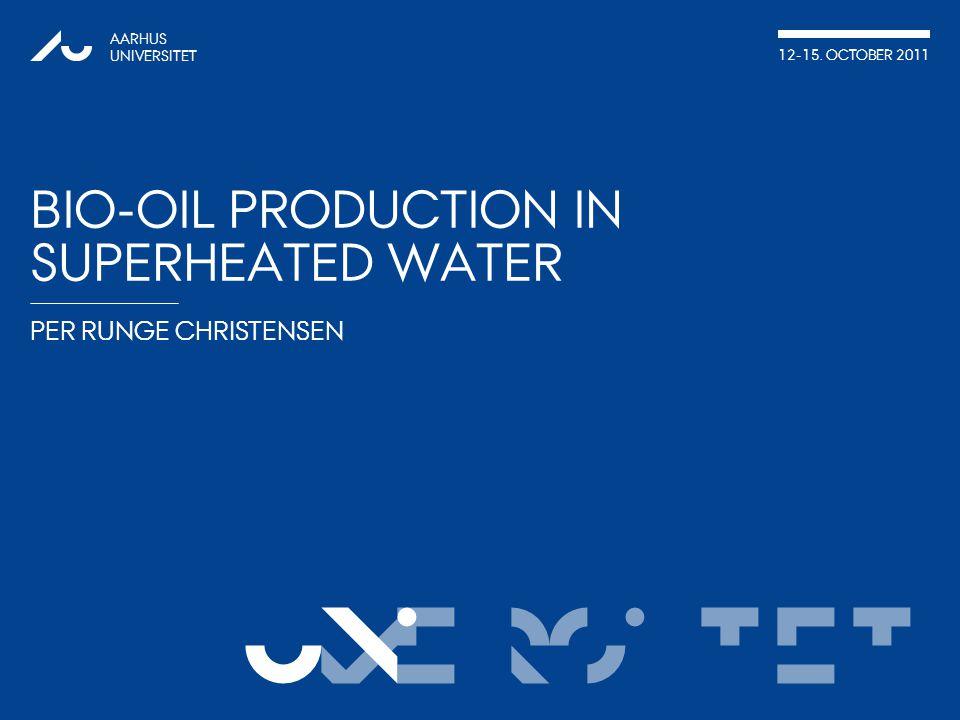 VERSITET PER RUNGE CHRISTENSEN AARHUS UNIVERSITET 12-15. OCTOBER 2011 UNI BIO-OIL PRODUCTION IN SUPERHEATED WATER