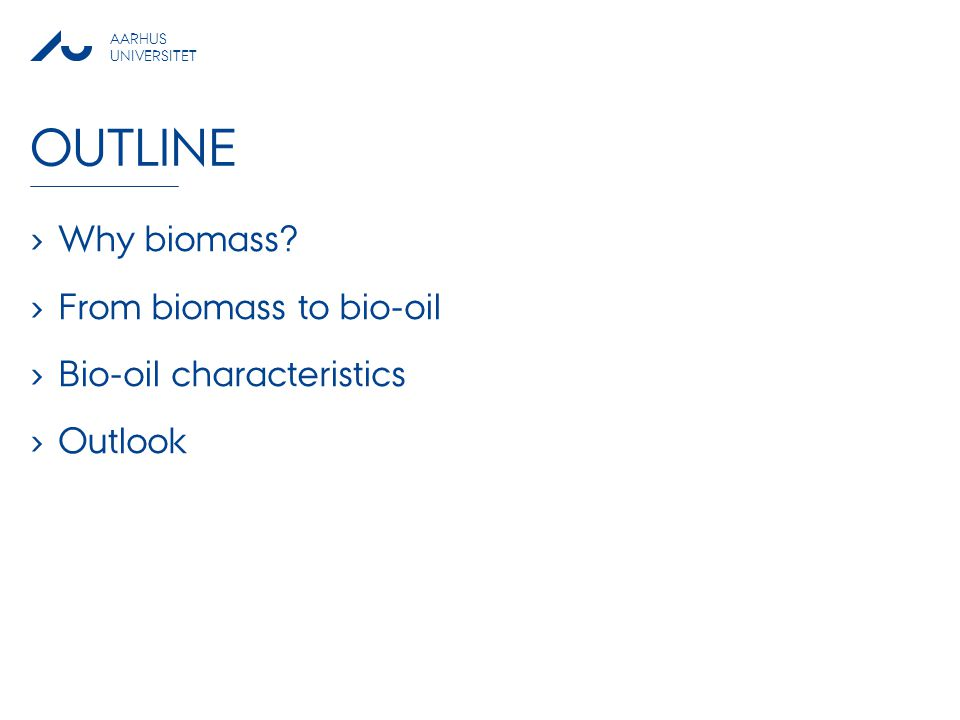 AARHUS UNIVERSITET OUTLINE › Why biomass? › From biomass to bio-oil › Bio-oil characteristics › Outlook