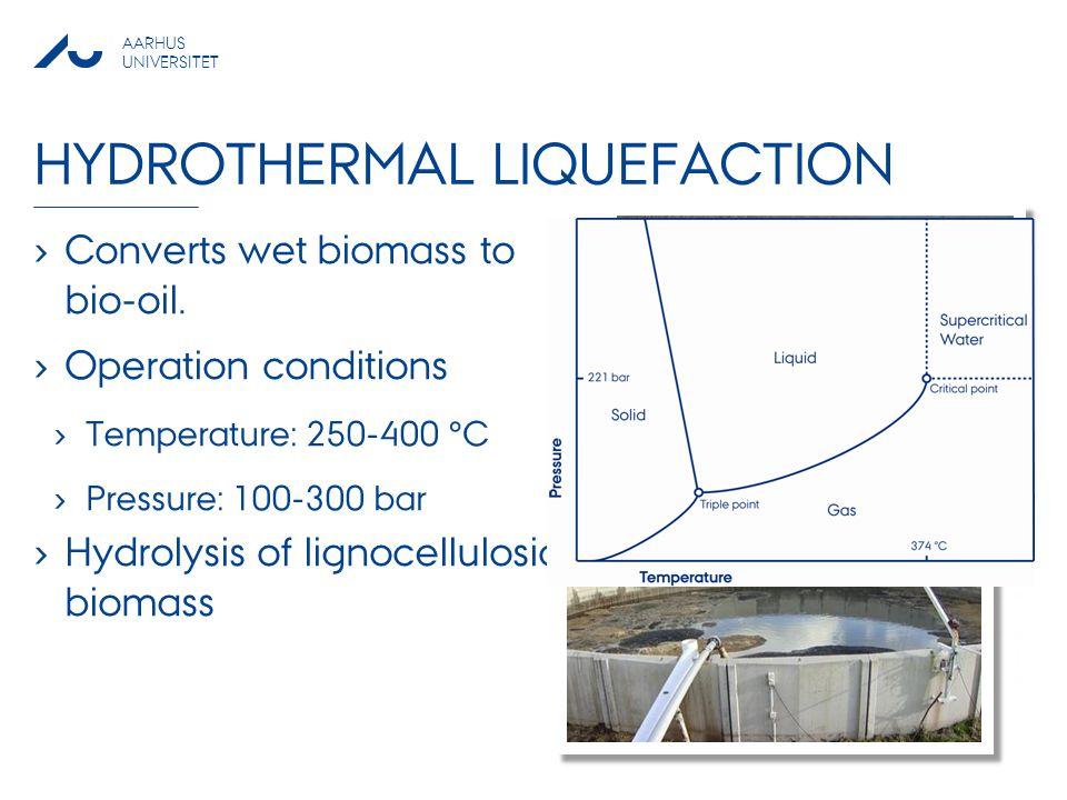 AARHUS UNIVERSITET HYDROTHERMAL LIQUEFACTION › Converts wet biomass to bio-oil. › Operation conditions › Temperature: 250-400 °C › Pressure: 100-300 b