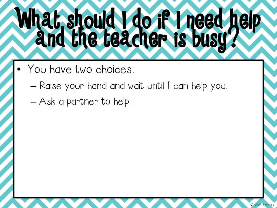 What should I do if I need help and the teacher is busy.