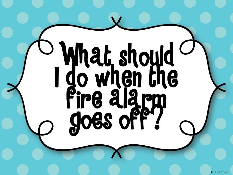 What should I do when the fire alarm goes off? © Chalk & Apples