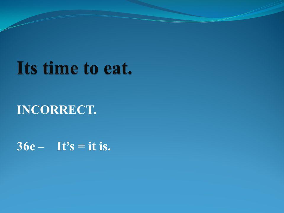 INCORRECT. 36e – It's = it is.