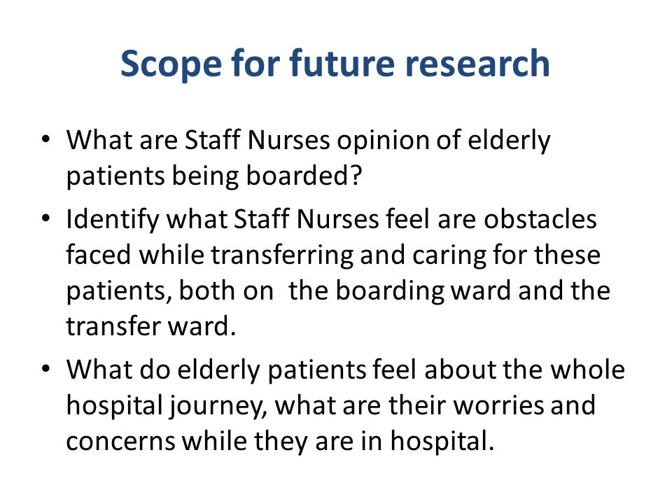 Scope for future research What are Staff Nurses opinion of elderly patients being boarded? Identify what Staff Nurses feel are obstacles faced while t
