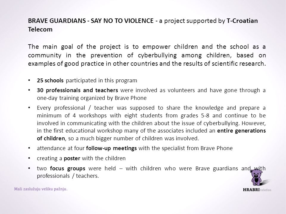 BRAVE GUARDIANS - SAY NO TO VIOLENCE - a project supported by T-Croatian Telecom The main goal of the project is to empower children and the school as a community in the prevention of cyberbullying among children, based on examples of good practice in other countries and the results of scientific research.
