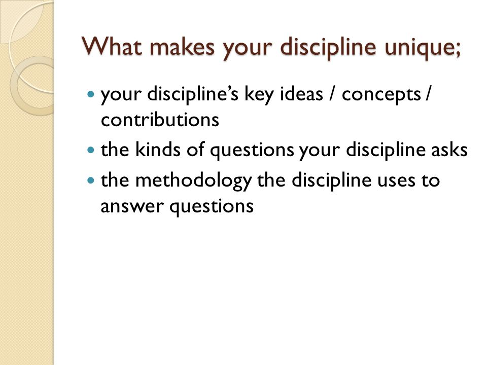 What makes your discipline unique; your discipline's key ideas / concepts / contributions the kinds of questions your discipline asks the methodology the discipline uses to answer questions