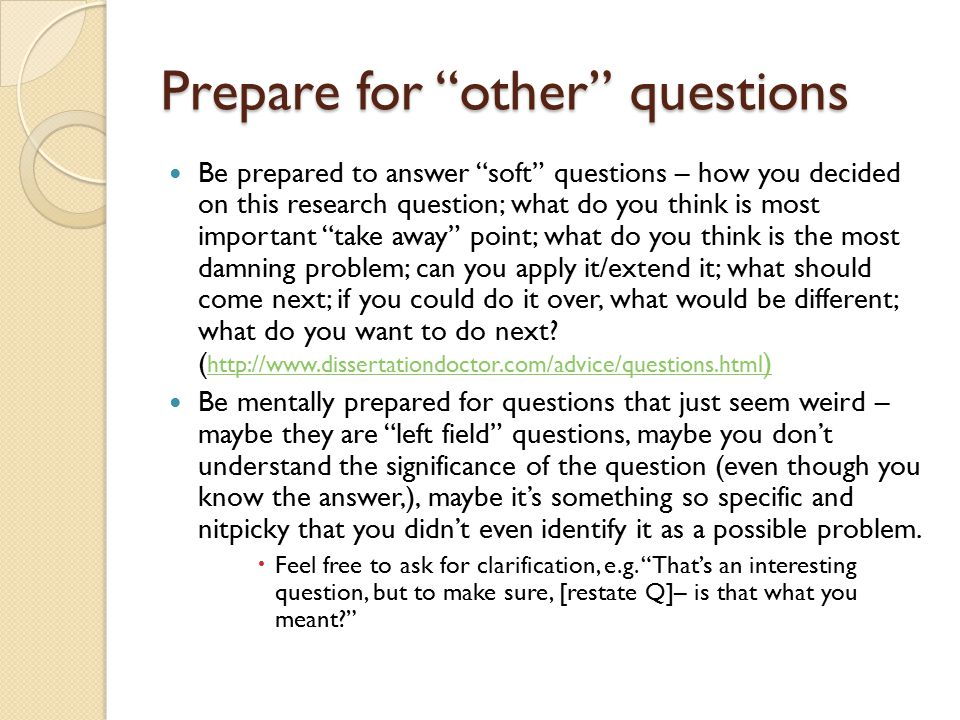 Prepare for other questions Be prepared to answer soft questions – how you decided on this research question; what do you think is most important take away point; what do you think is the most damning problem; can you apply it/extend it; what should come next; if you could do it over, what would be different; what do you want to do next.