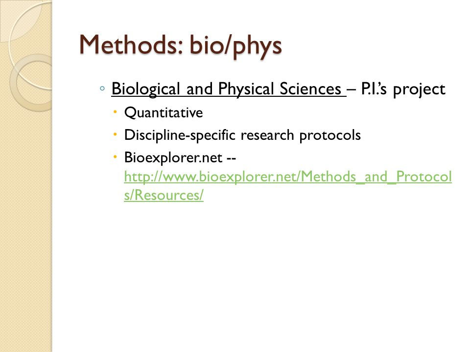 Methods: bio/phys ◦ Biological and Physical Sciences – P.I.'s project  Quantitative  Discipline-specific research protocols  Bioexplorer.net -- http://www.bioexplorer.net/Methods_and_Protocol s/Resources/ http://www.bioexplorer.net/Methods_and_Protocol s/Resources/