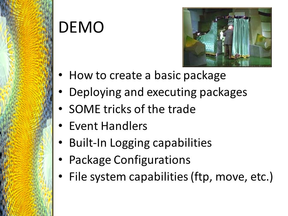 DEMO How to create a basic package Deploying and executing packages SOME tricks of the trade Event Handlers Built-In Logging capabilities Package Configurations File system capabilities (ftp, move, etc.)