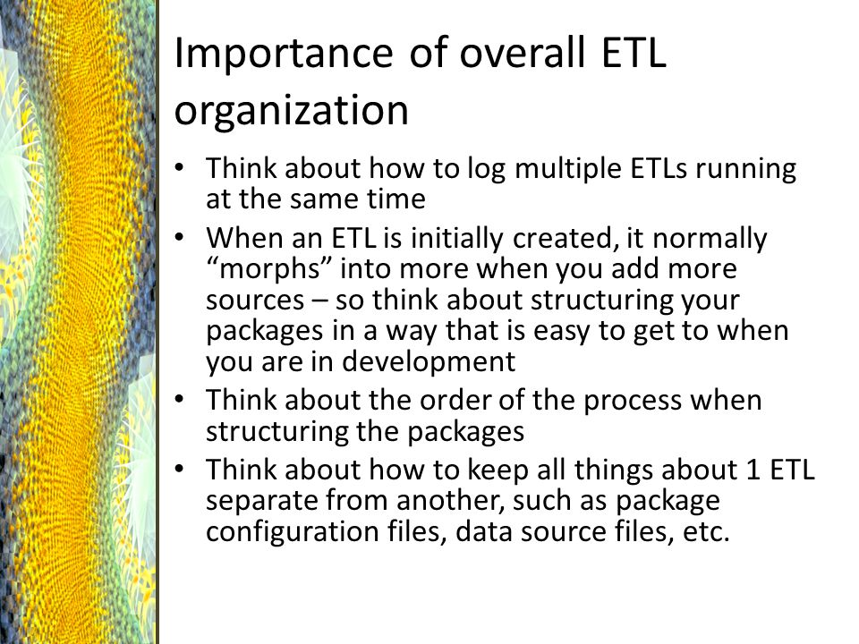 Importance of overall ETL organization Think about how to log multiple ETLs running at the same time When an ETL is initially created, it normally morphs into more when you add more sources – so think about structuring your packages in a way that is easy to get to when you are in development Think about the order of the process when structuring the packages Think about how to keep all things about 1 ETL separate from another, such as package configuration files, data source files, etc.