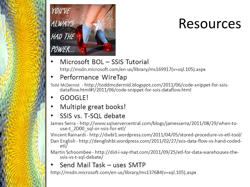 Resources Microsoft BOL – SSIS Tutorial http://msdn.microsoft.com/en-us/library/ms169917(v=sql.105).aspx Performance WireTap Todd McDermid - http://toddmcdermid.blogspot.com/2011/06/code-snippet-for-ssis- dataflow.html#!/2011/06/code-snippet-for-ssis-dataflow.html GOOGLE.