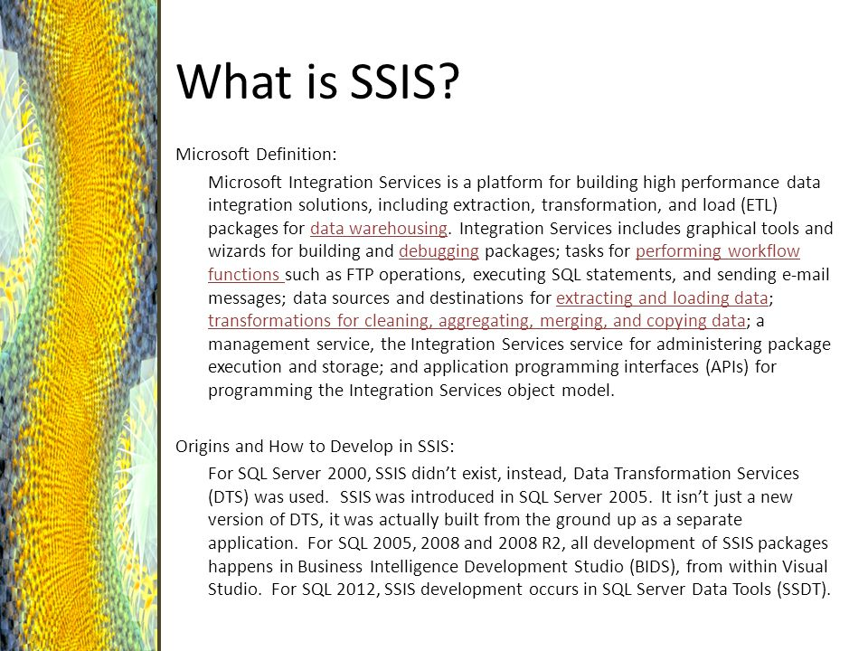 What is SSIS? Microsoft Definition: Microsoft Integration Services is a platform for building high performance data integration solutions, including e