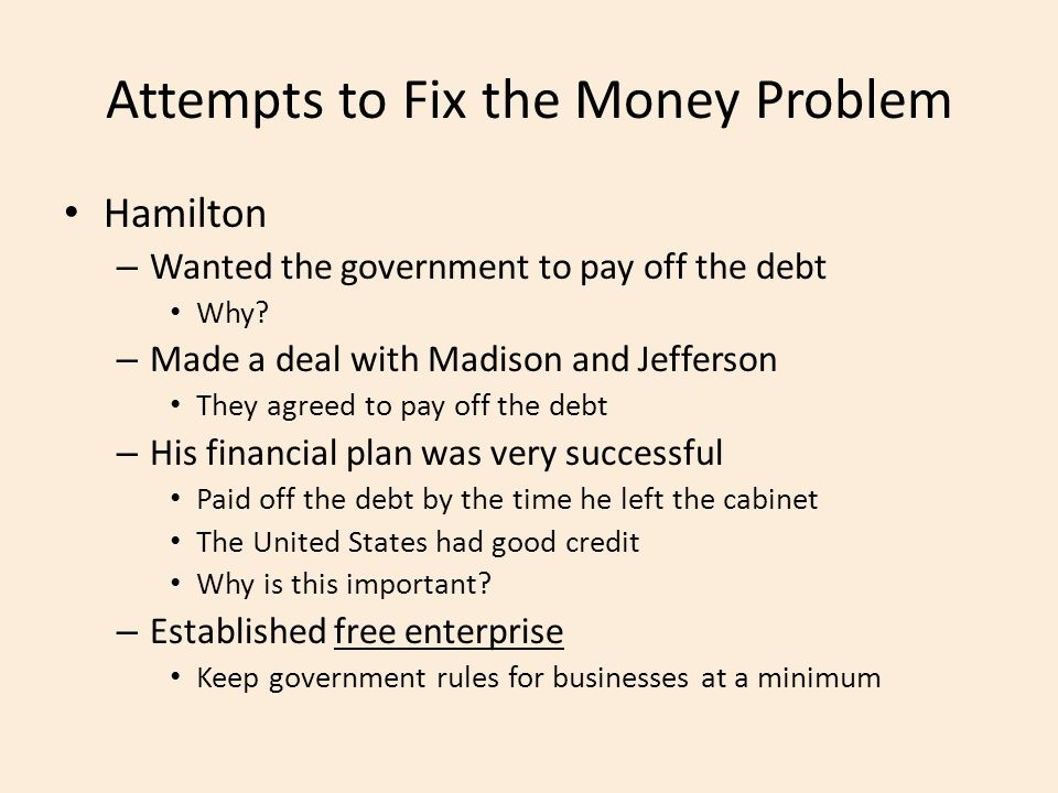 Attempts to Fix the Money Problem Hamilton – Wanted the government to pay off the debt Why.
