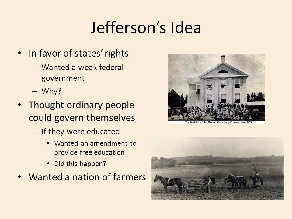 Jefferson's Idea In favor of states' rights – Wanted a weak federal government – Why.