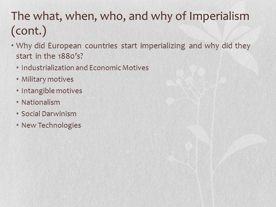 The what, when, who, and why of Imperialism (cont.) Why did European countries start imperializing and why did they start in the 1880's.