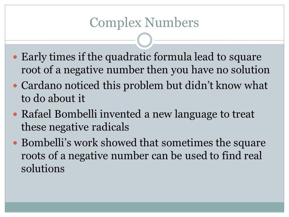 Complex Numbers Early times if the quadratic formula lead to square root of a negative number then you have no solution Cardano noticed this problem but didn't know what to do about it Rafael Bombelli invented a new language to treat these negative radicals Bombelli's work showed that sometimes the square roots of a negative number can be used to find real solutions