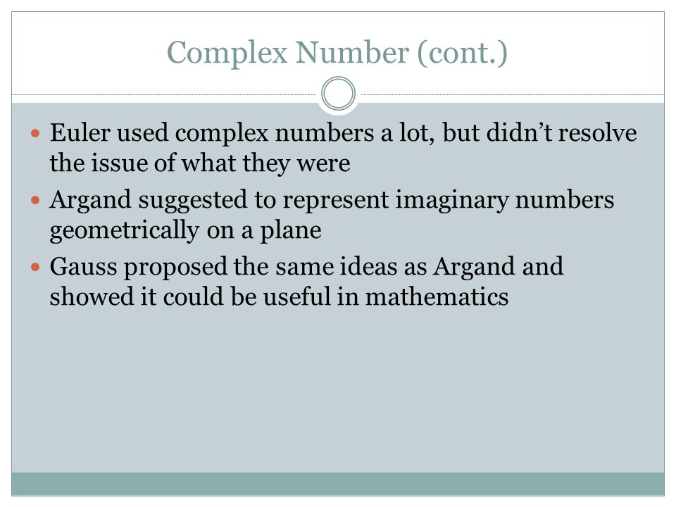 Complex Number (cont.) Euler used complex numbers a lot, but didn't resolve the issue of what they were Argand suggested to represent imaginary numbers geometrically on a plane Gauss proposed the same ideas as Argand and showed it could be useful in mathematics