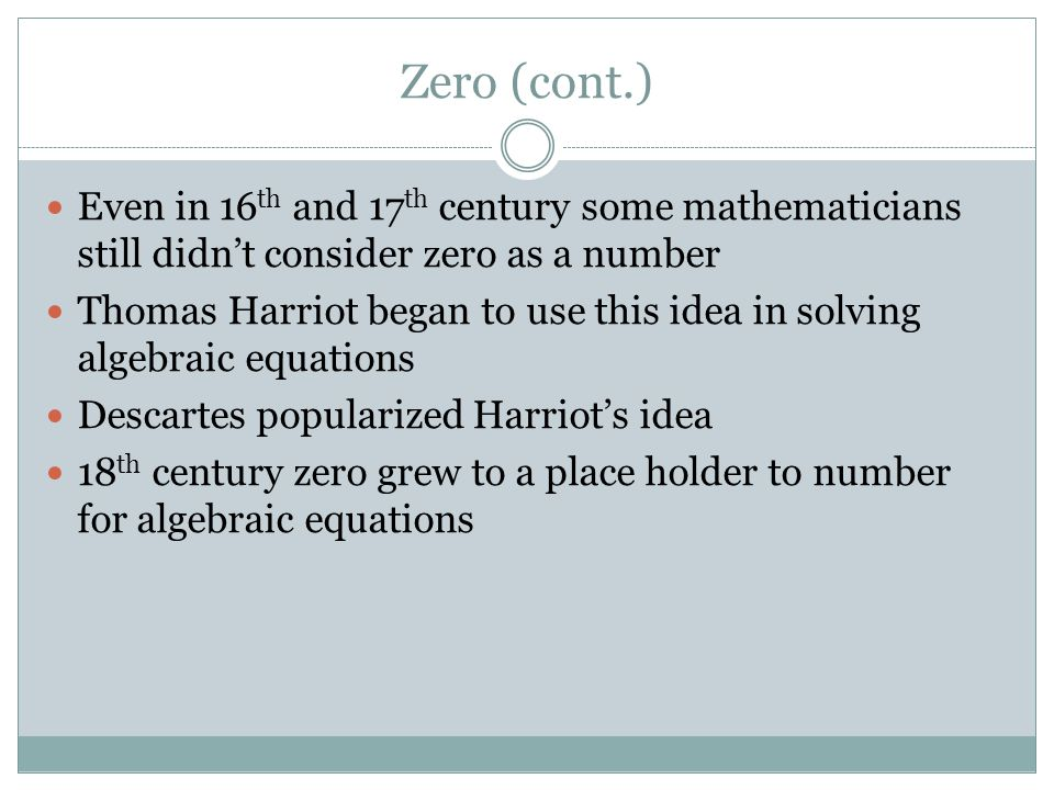 Zero (cont.) Even in 16 th and 17 th century some mathematicians still didn't consider zero as a number Thomas Harriot began to use this idea in solving algebraic equations Descartes popularized Harriot's idea 18 th century zero grew to a place holder to number for algebraic equations