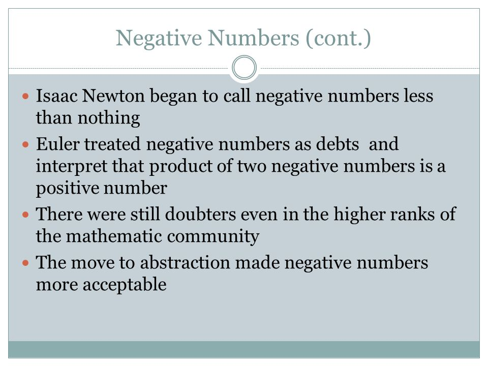 Negative Numbers (cont.) Isaac Newton began to call negative numbers less than nothing Euler treated negative numbers as debts and interpret that product of two negative numbers is a positive number There were still doubters even in the higher ranks of the mathematic community The move to abstraction made negative numbers more acceptable