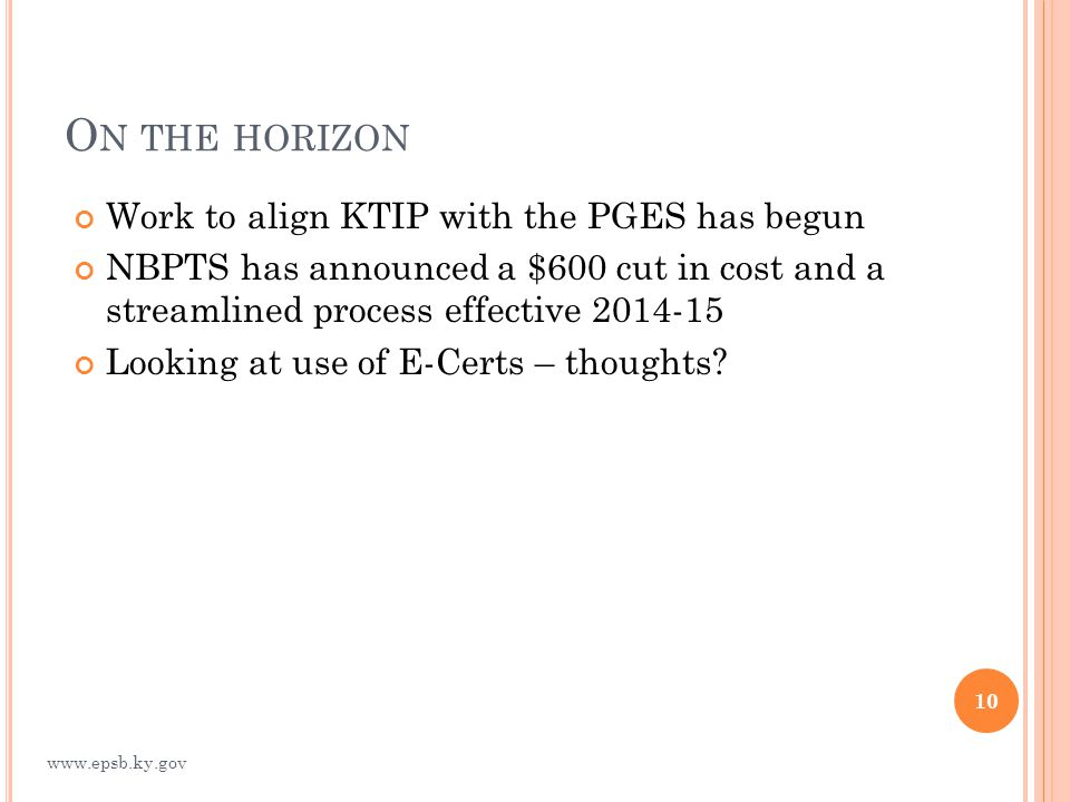 O N THE HORIZON Work to align KTIP with the PGES has begun NBPTS has announced a $600 cut in cost and a streamlined process effective 2014-15 Looking at use of E-Certs – thoughts.
