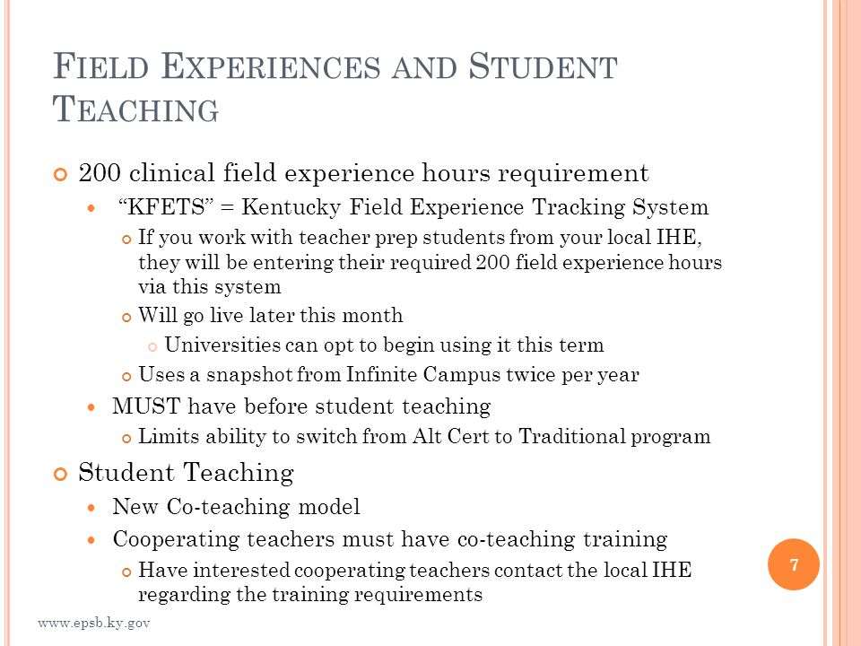 F IELD E XPERIENCES AND S TUDENT T EACHING 200 clinical field experience hours requirement KFETS = Kentucky Field Experience Tracking System If you work with teacher prep students from your local IHE, they will be entering their required 200 field experience hours via this system Will go live later this month Universities can opt to begin using it this term Uses a snapshot from Infinite Campus twice per year MUST have before student teaching Limits ability to switch from Alt Cert to Traditional program Student Teaching New Co-teaching model Cooperating teachers must have co-teaching training Have interested cooperating teachers contact the local IHE regarding the training requirements 7 www.epsb.ky.gov