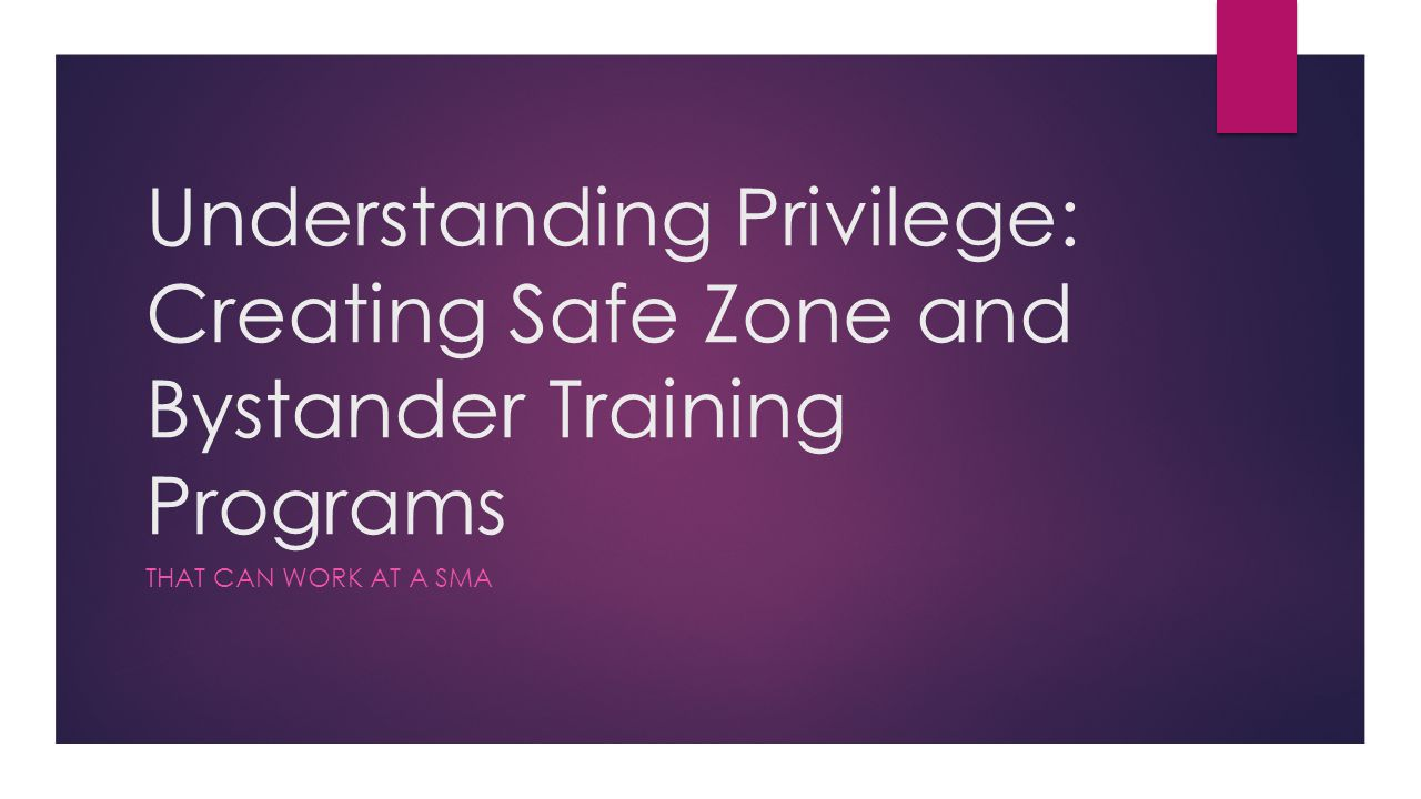 Understanding Privilege: Creating Safe Zone and Bystander Training Programs THAT CAN WORK AT A SMA
