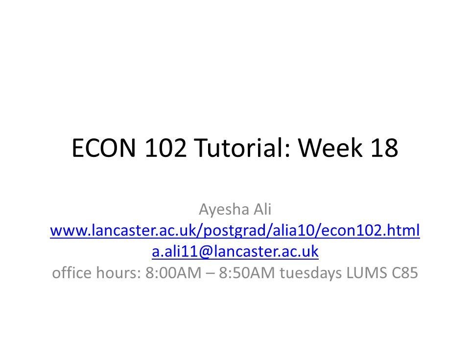 ECON 102 Tutorial: Week 18 Ayesha Ali www.lancaster.ac.uk/postgrad/alia10/econ102.html a.ali11@lancaster.ac.uk office hours: 8:00AM – 8:50AM tuesdays LUMS C85