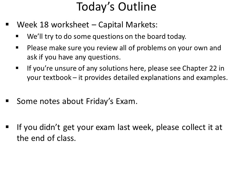 Today's Outline  Week 18 worksheet – Capital Markets:  We'll try to do some questions on the board today.