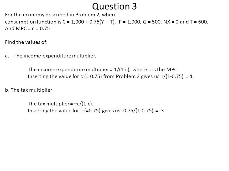 Question 3 For the economy described in Problem 2, where : consumption function is C = 1,000 + 0.75(Y  T), IP = 1,000, G = 500, NX = 0 and T = 600.