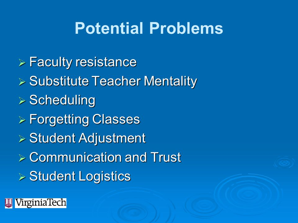 Potential Problems  Faculty resistance  Substitute Teacher Mentality  Scheduling  Forgetting Classes  Student Adjustment  Communication and Trus