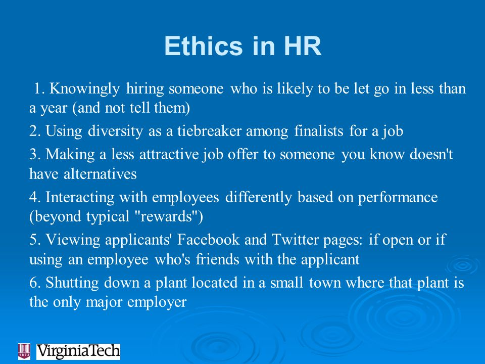 Ethics in HR 1. Knowingly hiring someone who is likely to be let go in less than a year (and not tell them) 2. Using diversity as a tiebreaker among f