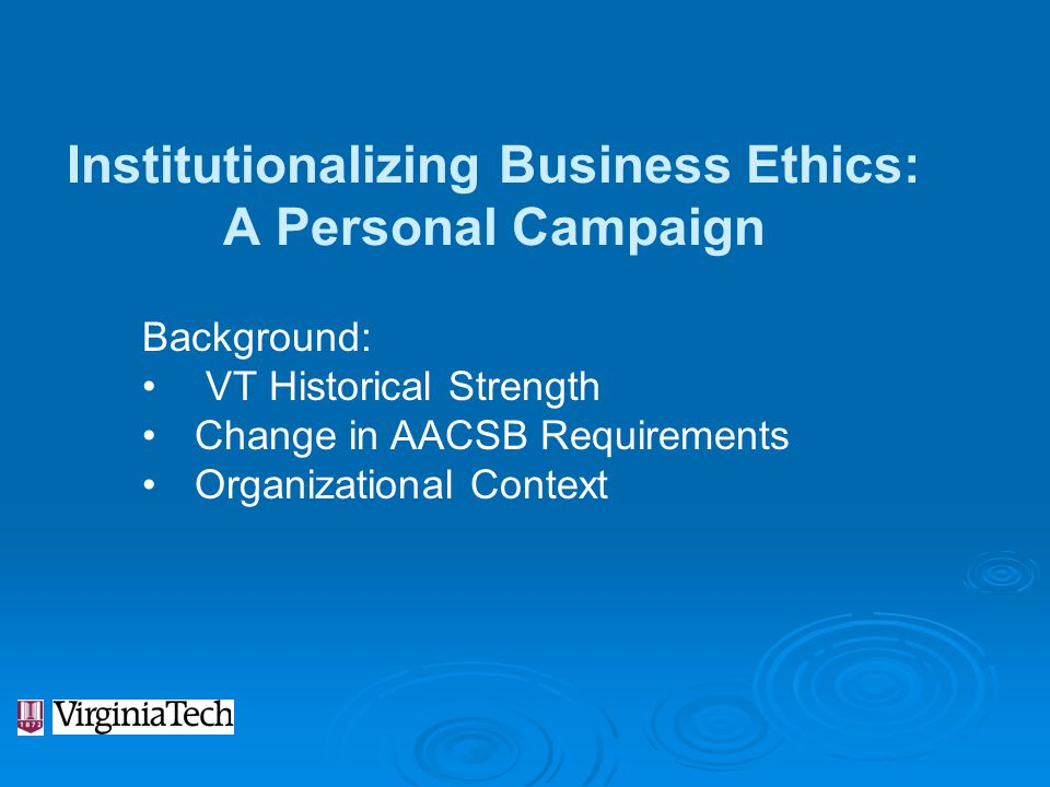 Institutionalizing Business Ethics: A Personal Campaign Background: VT Historical Strength Change in AACSB Requirements Organizational Context
