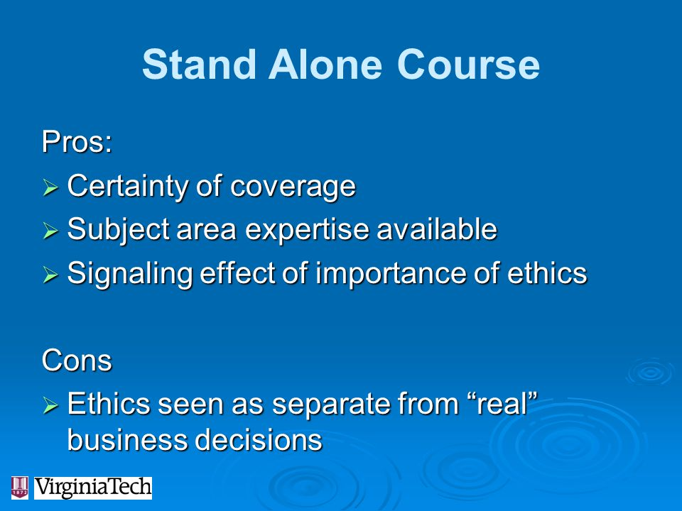Stand Alone Course Pros:  Certainty of coverage  Subject area expertise available  Signaling effect of importance of ethics Cons  Ethics seen as s