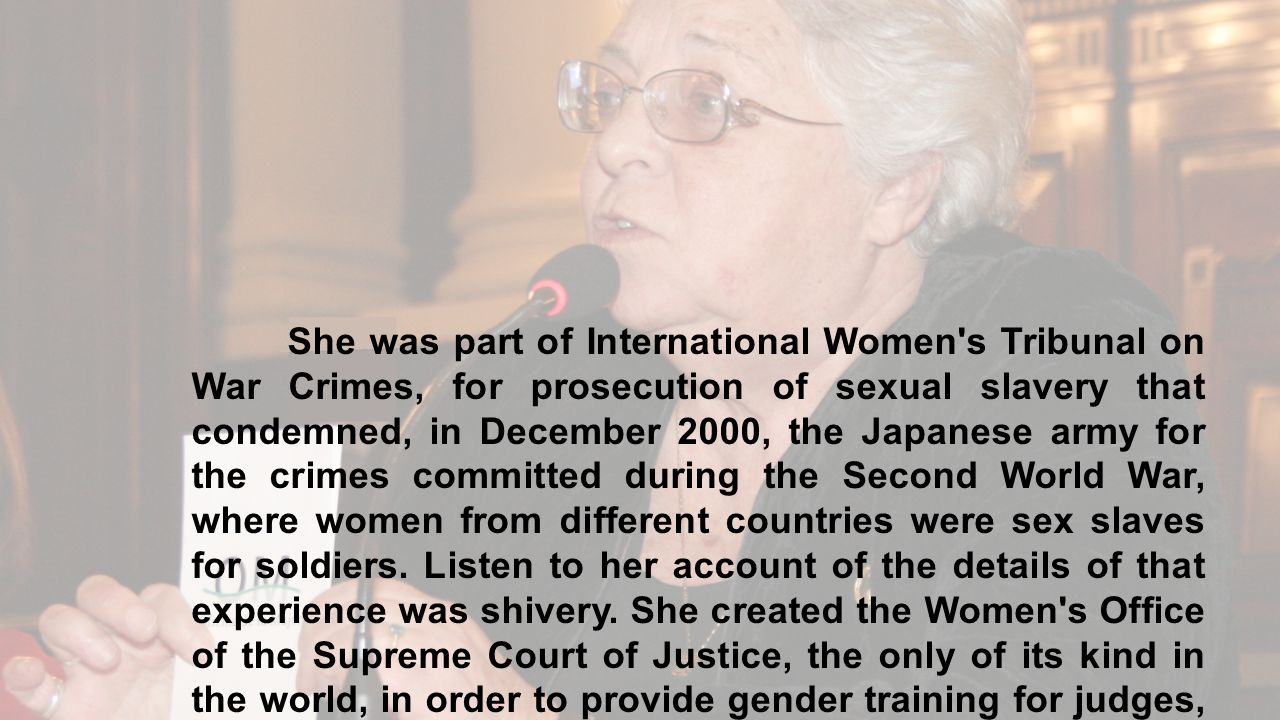 She was part of International Women s Tribunal on War Crimes, for prosecution of sexual slavery that condemned, in December 2000, the Japanese army for the crimes committed during the Second World War, where women from different countries were sex slaves for soldiers.