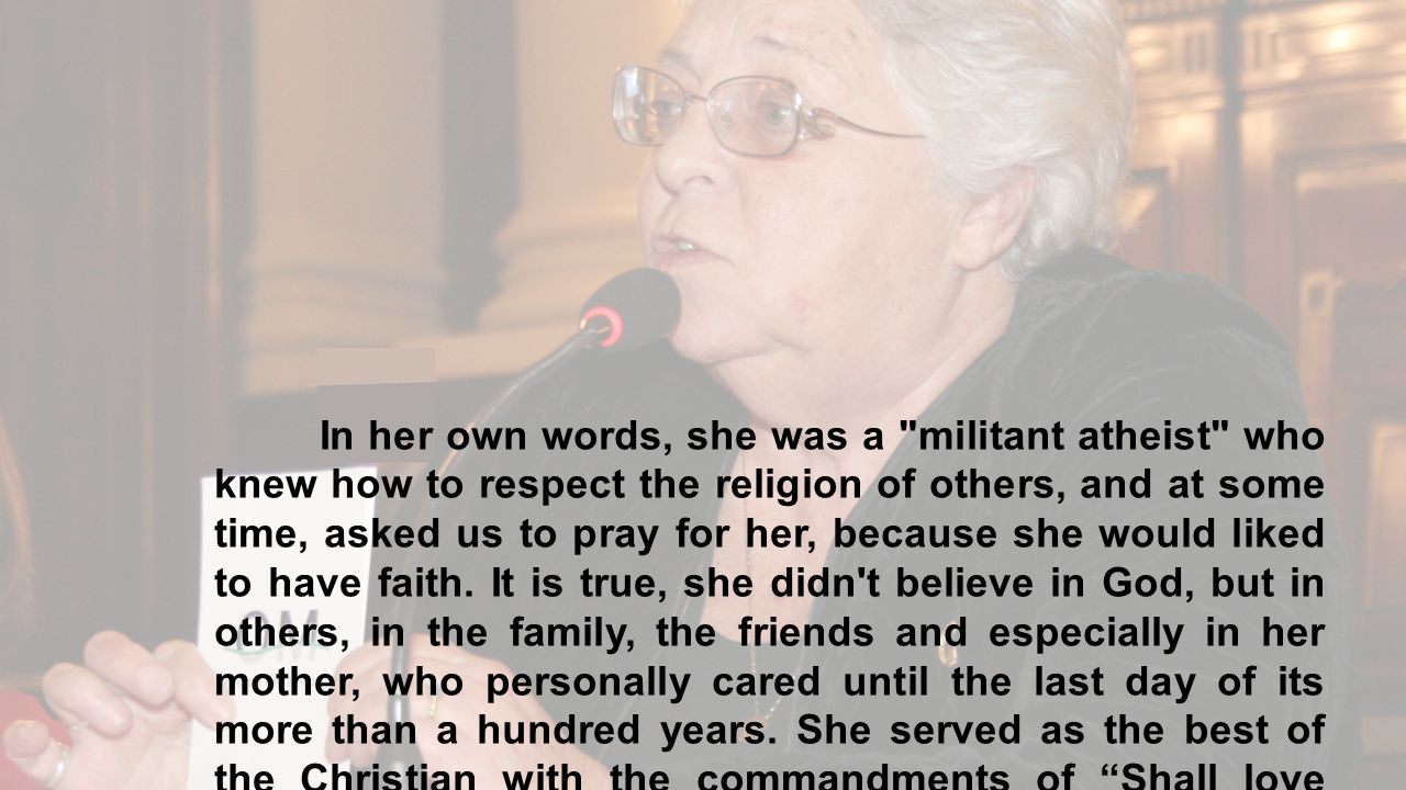 In her own words, she was a militant atheist who knew how to respect the religion of others, and at some time, asked us to pray for her, because she would liked to have faith.