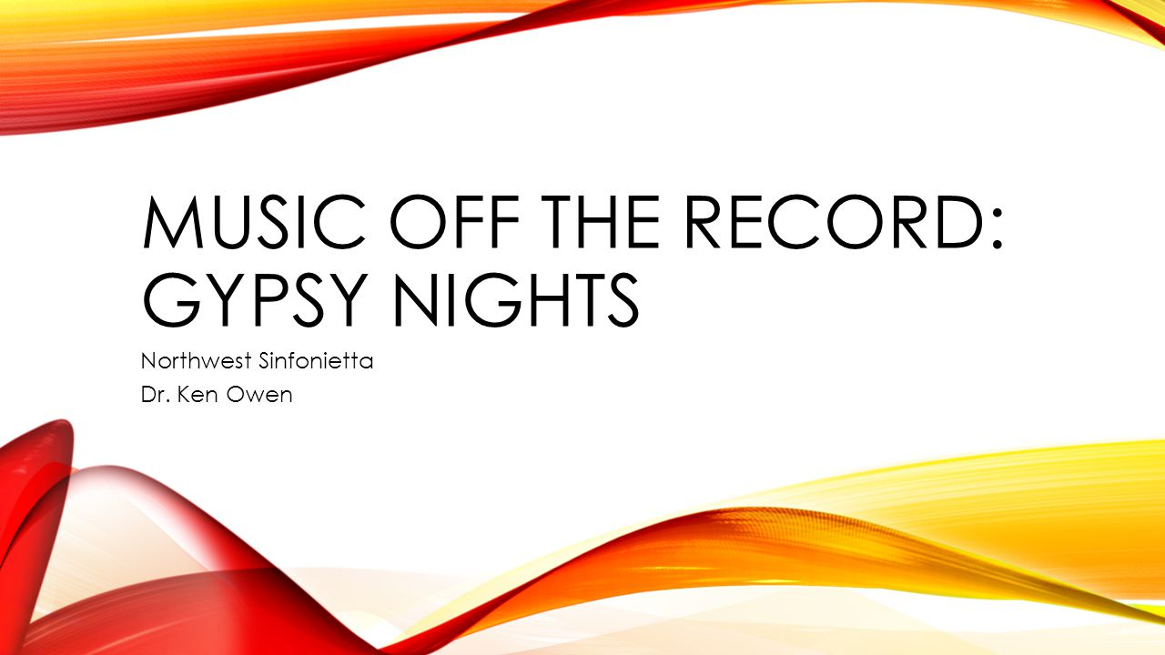 MUSIC OFF THE RECORD: GYPSY NIGHTS Northwest Sinfonietta Dr. Ken Owen