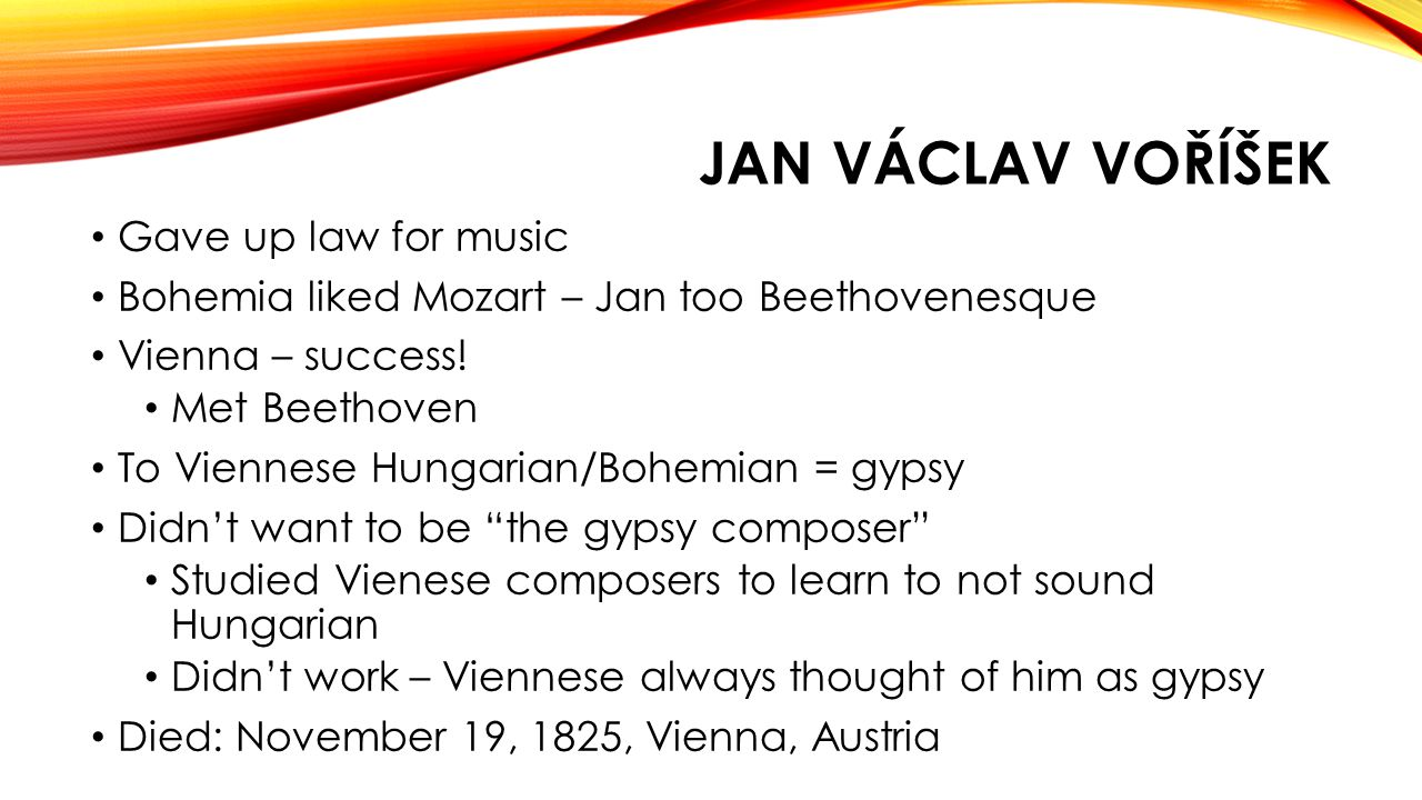 JAN VÁCLAV VOŘÍŠEK Gave up law for music Bohemia liked Mozart – Jan too Beethovenesque Vienna – success.