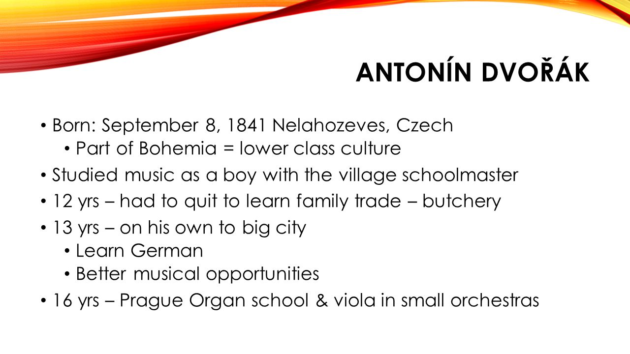 ANTONÍN DVOŘÁK Born: September 8, 1841 Nelahozeves, Czech Part of Bohemia = lower class culture Studied music as a boy with the village schoolmaster 12 yrs – had to quit to learn family trade – butchery 13 yrs – on his own to big city Learn German Better musical opportunities 16 yrs – Prague Organ school & viola in small orchestras