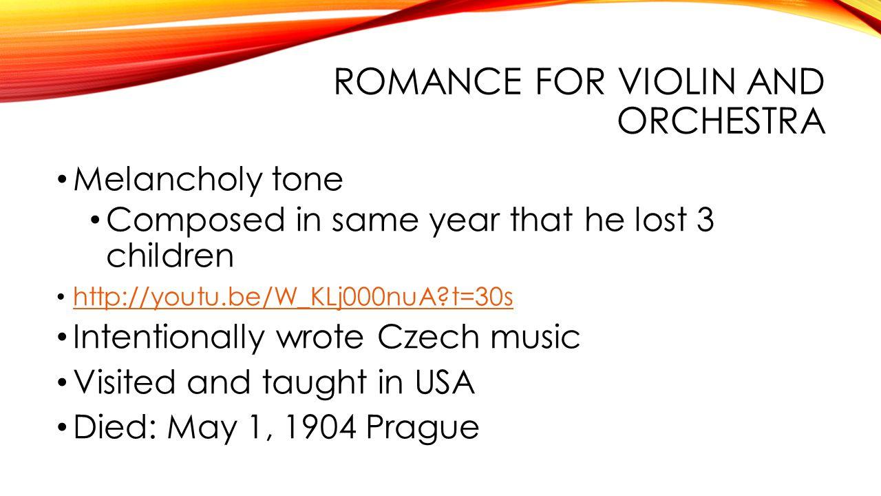 ROMANCE FOR VIOLIN AND ORCHESTRA Melancholy tone Composed in same year that he lost 3 children   t=30s Intentionally wrote Czech music Visited and taught in USA Died: May 1, 1904 Prague
