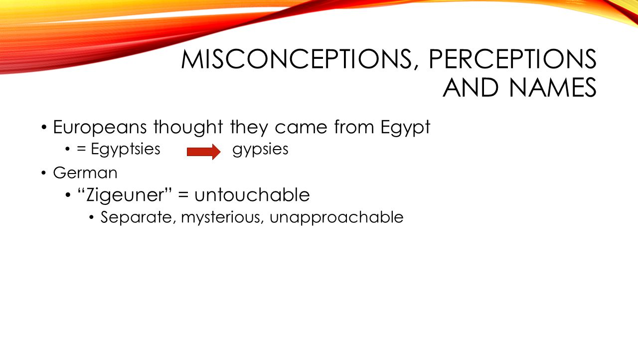 MISCONCEPTIONS, PERCEPTIONS AND NAMES Europeans thought they came from Egypt = Egyptsies gypsies German Zigeuner = untouchable Separate, mysterious, unapproachable