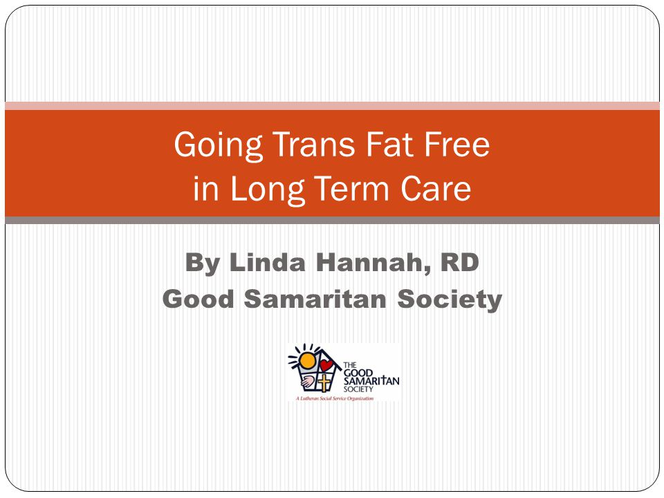 By Linda Hannah, RD Good Samaritan Society Going Trans Fat Free in Long Term Care