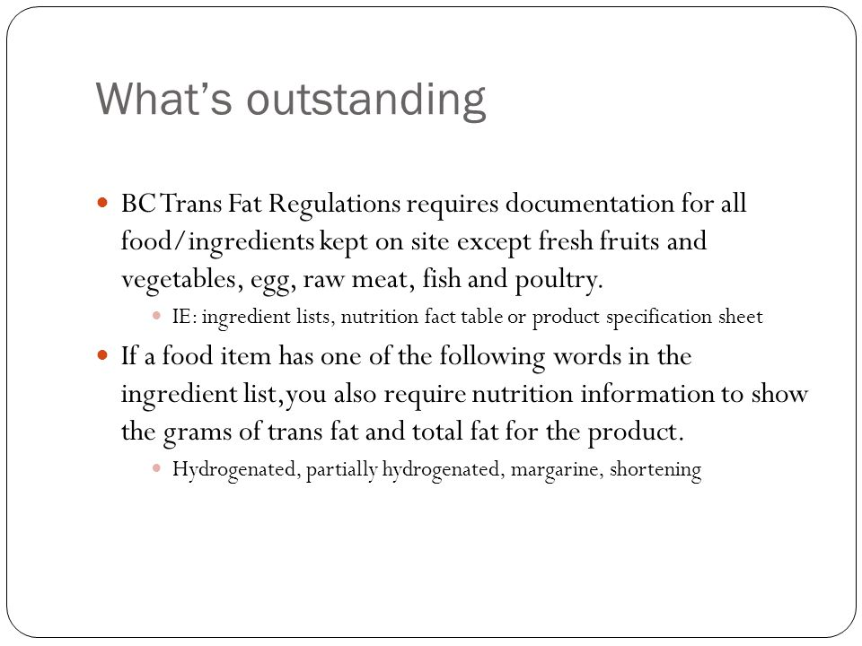What's outstanding BC Trans Fat Regulations requires documentation for all food/ingredients kept on site except fresh fruits and vegetables, egg, raw meat, fish and poultry.