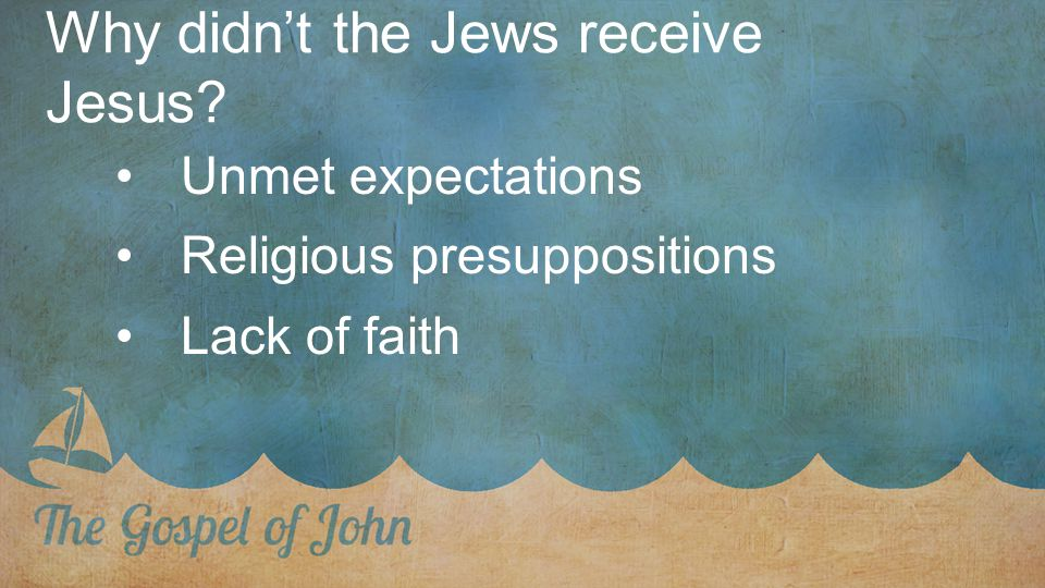 Why didn't the Jews receive Jesus? Unmet expectations Religious presuppositions Lack of faith