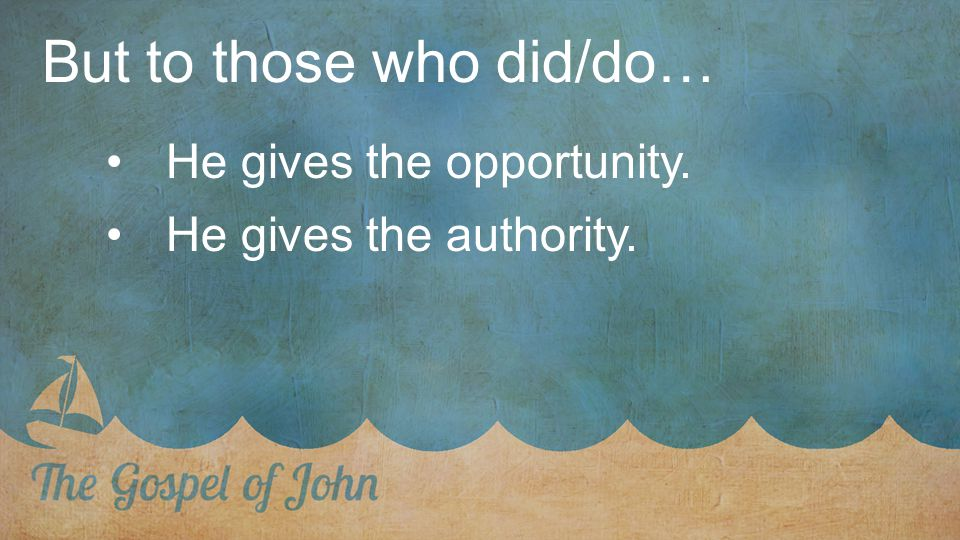 But to those who did/do… He gives the opportunity. He gives the authority.
