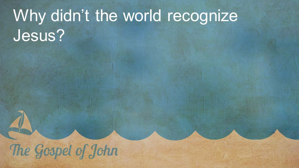 Why didn't the world recognize Jesus?
