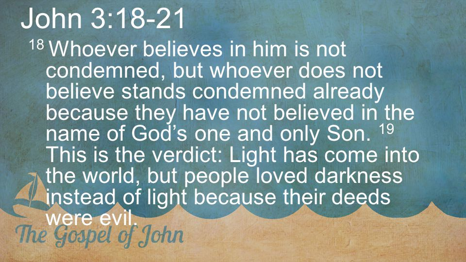 John 3:18-21 18 Whoever believes in him is not condemned, but whoever does not believe stands condemned already because they have not believed in the name of God's one and only Son.